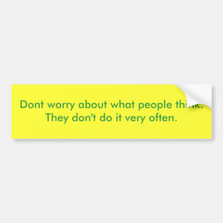 Dont worry about what people think.  They don't... Bumper Sticker