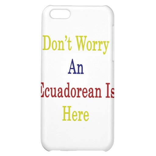 Don't Worry An Ecuadorean Is Here iPhone 5C Cover