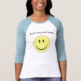 Don't worry be happy. tee shirt