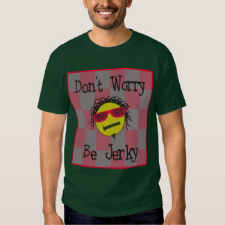 Dont Worry Be Jerky -- T-Shirt