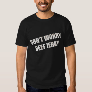 Don't Worry Beef Jerky T Shirt