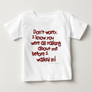 Don't worry. I know you were all talking about... Baby T-Shirt