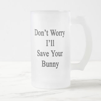 Don't Worry I'll Save Your Bunny 16 Oz Frosted Glass Beer Mug