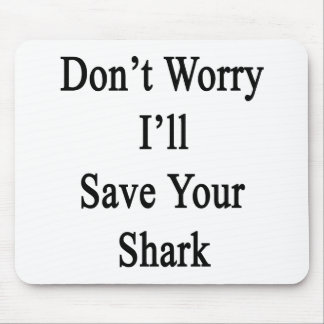 Don't Worry I'll Save Your Shark Mouse Pad
