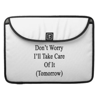 Don't Worry I'll Take Care Of It Tomorrow MacBook Pro Sleeves