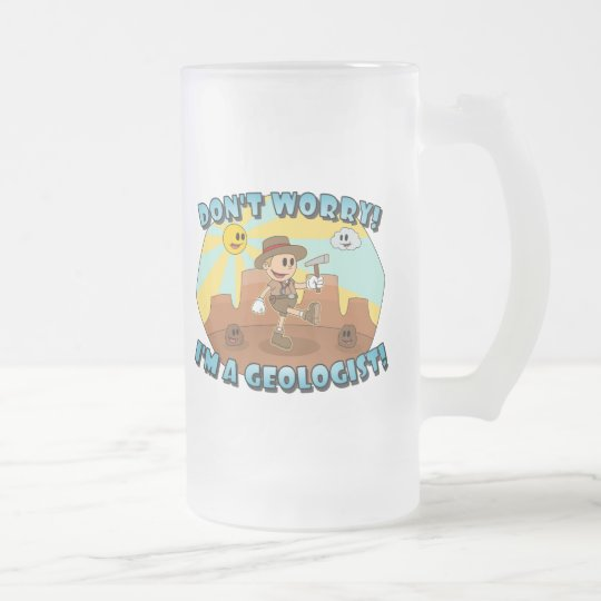 Don't Worry! I'm a Geologist! Frosted Glass Beer Mug