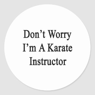 Don't Worry I'm A Karate Instructor Classic Round Sticker