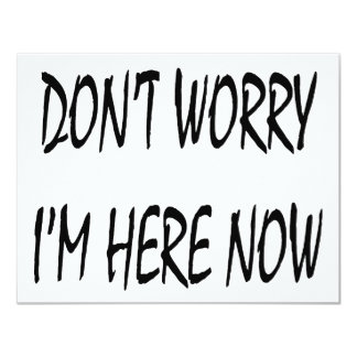 Don't Worry I'm Here Now 4.25x5.5 Paper Invitation Card
