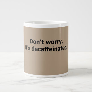 Don't worry, it's decaffeinated. large coffee mug