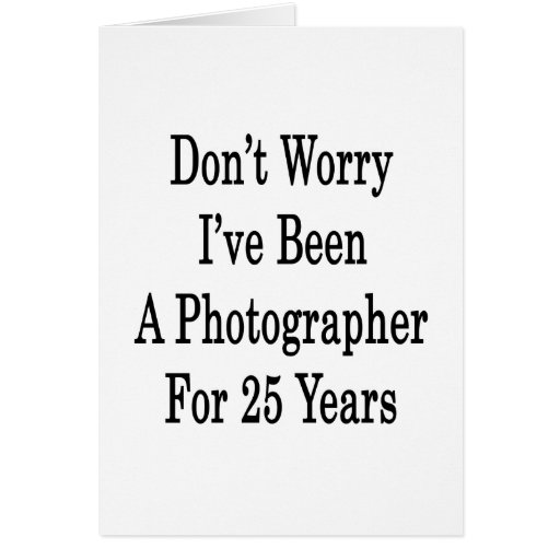 Don't Worry I've Been A Photographer For 25 Years Greeting Cards