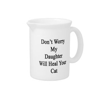 Don't Worry My Daughter Will Heal Your Cat Beverage Pitchers