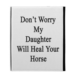 Don't Worry My Daughter Will Heal Your Horse iPad Cases