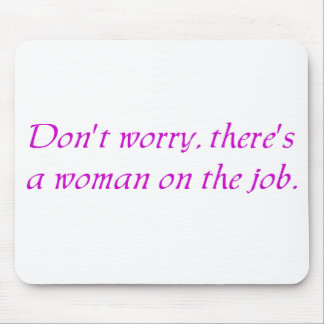 Don't Worry There's a woman on the Job Mouse Pad