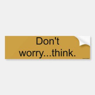 Don't worry... think. bumper sticker