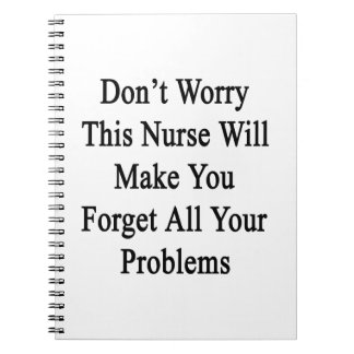 Don't Worry This Nurse Will Make You Forget All Yo Spiral Notebook