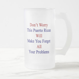 Don't Worry This Puerto Rican Will Make You Forget 16 Oz Frosted Glass Beer Mug