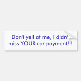 Don't yell at me, I didn't miss YOUR car paymen... Bumper Stickers