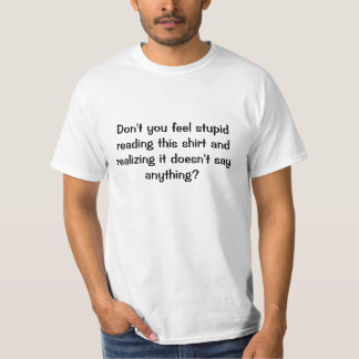 Don't you feel stupid reading this shirt and re...