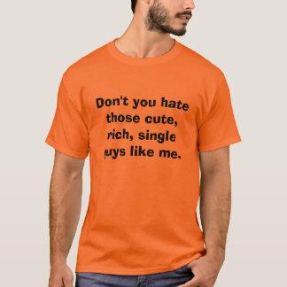 Don't you hate those cute, rich, single guys li... T-Shirt