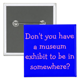 Don't you have a museum exhibit to be in somewhere button
