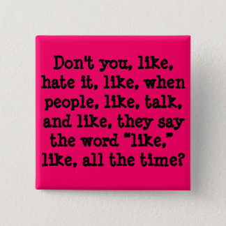 Don't you, like, hate it, like, when people, li... button