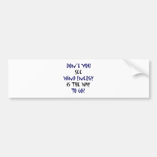 Don't You See Wind Energy Is The Way To Go Car Bumper Sticker