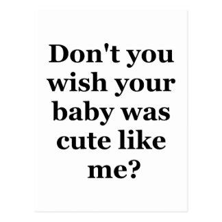 Dont you wish your baby was cute like me postcard