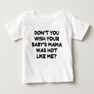 Dont you wish your babys mama was hot like me.png baby T-Shirt