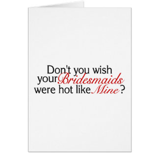 Dont You Wish Your Bridesmaid Was Hot Like Mine Card