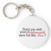 Dont You Wish Your Bridesmaid Was Hot Like Mine Keychain