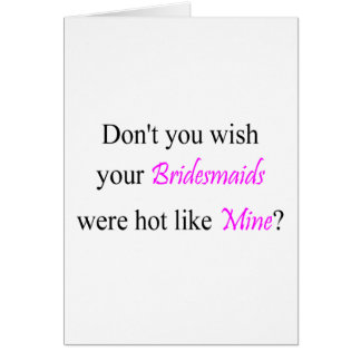 Dont You Wish Your Bridesmaids Were Hot Like Mine Card