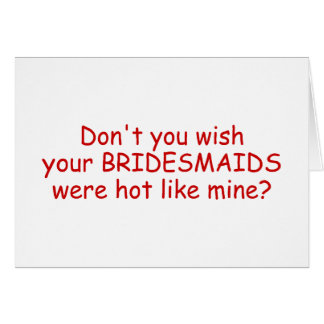 Dont Your Wish Your Bridesmaids Were Hot Like Mine Card