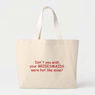 Dont Your Wish Your Bridesmaids Were Hot Like Mine Large Tote Bag