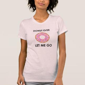 Donut Ever Let Me Go Funny T-shirt