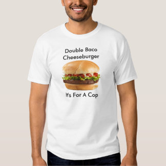 Double baco cheeseburger it's for a cop t-shirts