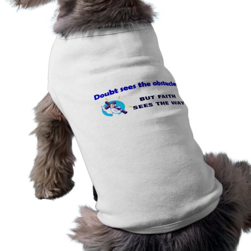 Doubt see the obstacles, faith leads the way dog t-shirt