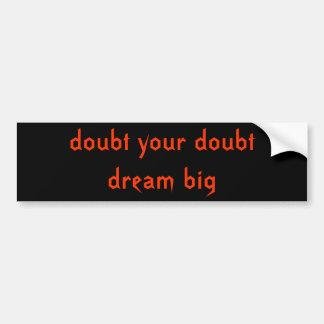 doubt your doubtdream big car bumper sticker