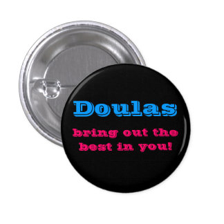 Doulas bring out the best in you! pinback button