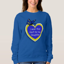 DOWN SYNDROME AWARENESS Wear this for my Daughter Sweatshirt