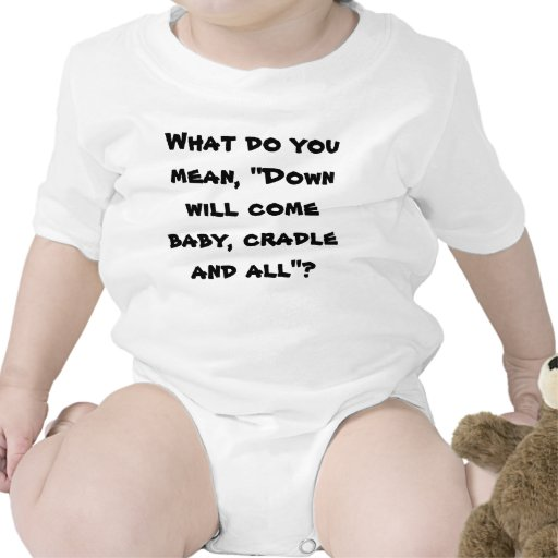 Down will come baby- t shirt