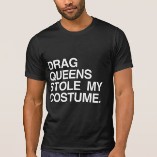 DRAG QUEENS STOLE MY COSTUME TEE SHIRTS