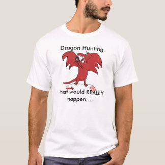 Dragonfail, Dragon Hunting., What would REALLY ... T-Shirt