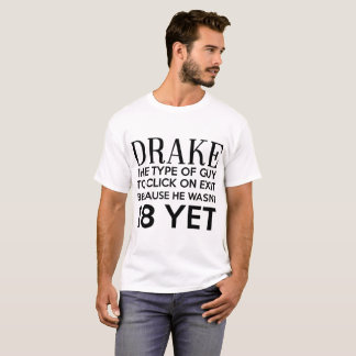 DRAKE THE TYPE OF GUY TO CLICK ON EXIT BECAUSE HE T-Shirt