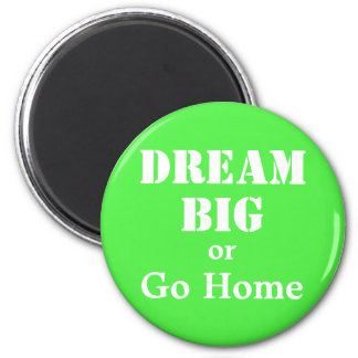 Dream Big or Go Home Magnet