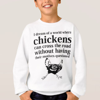 Dream of a World Where Chickens Can Cross the Road Sweatshirt