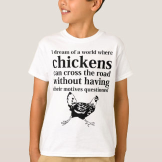 Dream of a World Where Chickens Can Cross the Road T-Shirt