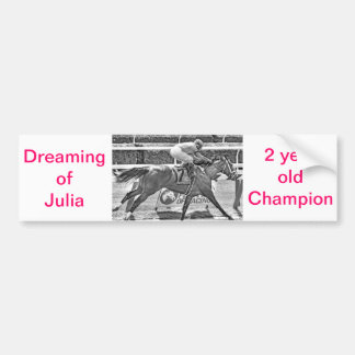 Dreaming of Julia- 2 year old filly Champion Bumper Sticker
