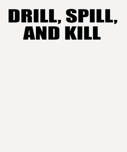 DRILL, SPILL, AND KILL T SHIRT