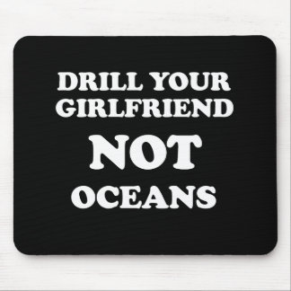 Drill your girlfriend NOT Oceans - Mouse Pad