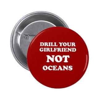 Drill your girlfriend NOT Oceans - Pinback Button